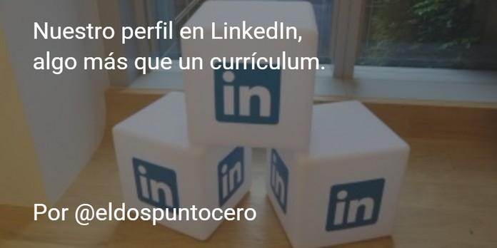 Nuestro perfil en linkedin es algo más que un currículum.